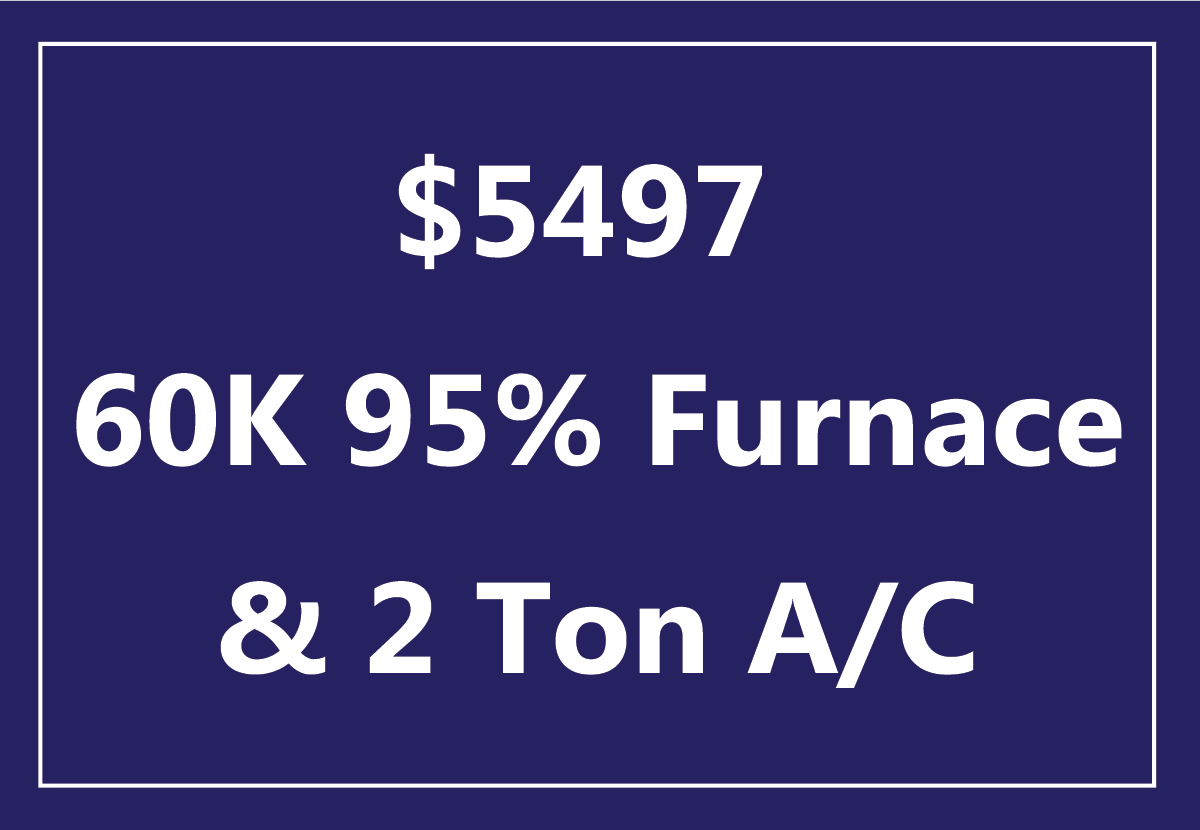 $5497 Special Offer $5497 on a NEW CARRIER® high efficiency system, 60K 95% and a 2 ton air conditioner. Not valid with any other offers. Offer expires 8/31/17. Call for details.